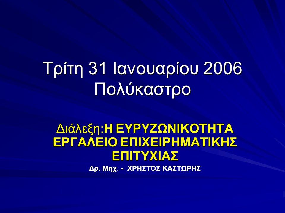 Τρίτη 31 Iανουαρίου 2006 Πολύκαστρο Διάλεξη:Η ΕΥΡΥΖΩΝΙΚΟΤΗΤΑ ΕΡΓΑΛΕΙΟ ΕΠΙΧΕΙΡΗΜΑΤΙΚΗΣ ΕΠΙΤΥΧΙΑΣ Δρ.