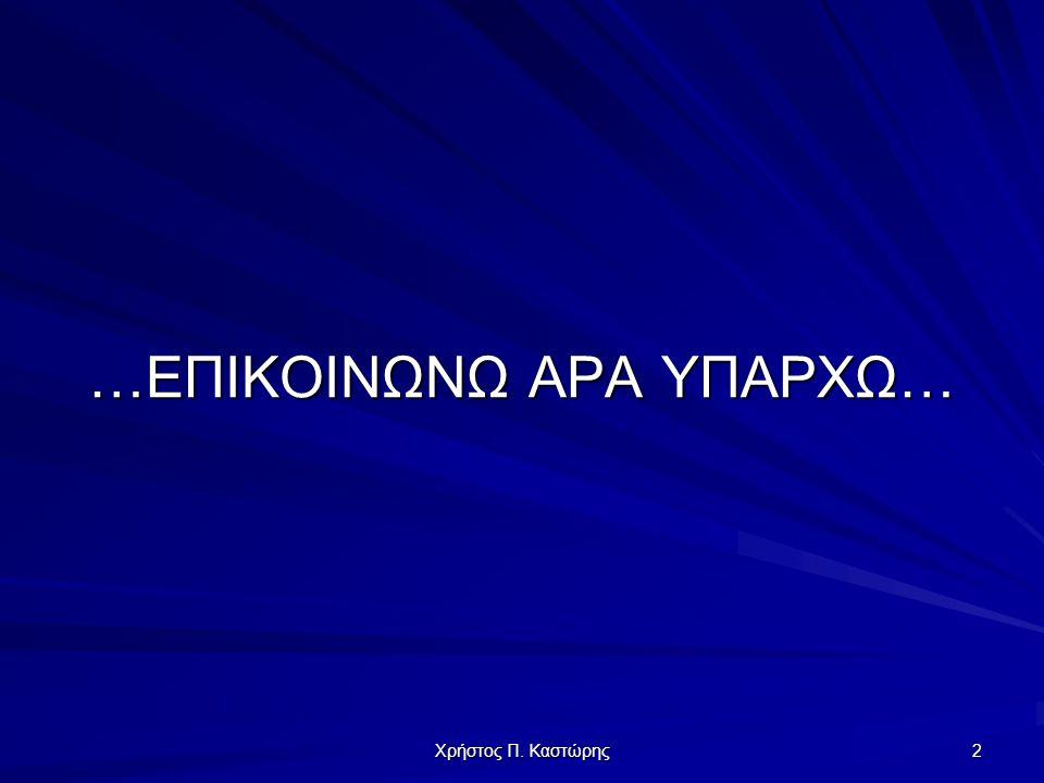 Χρήστος Π. Καστώρης 2 …ΕΠΙΚΟΙΝΩΝΩ ΑΡΑ ΥΠΑΡΧΩ…
