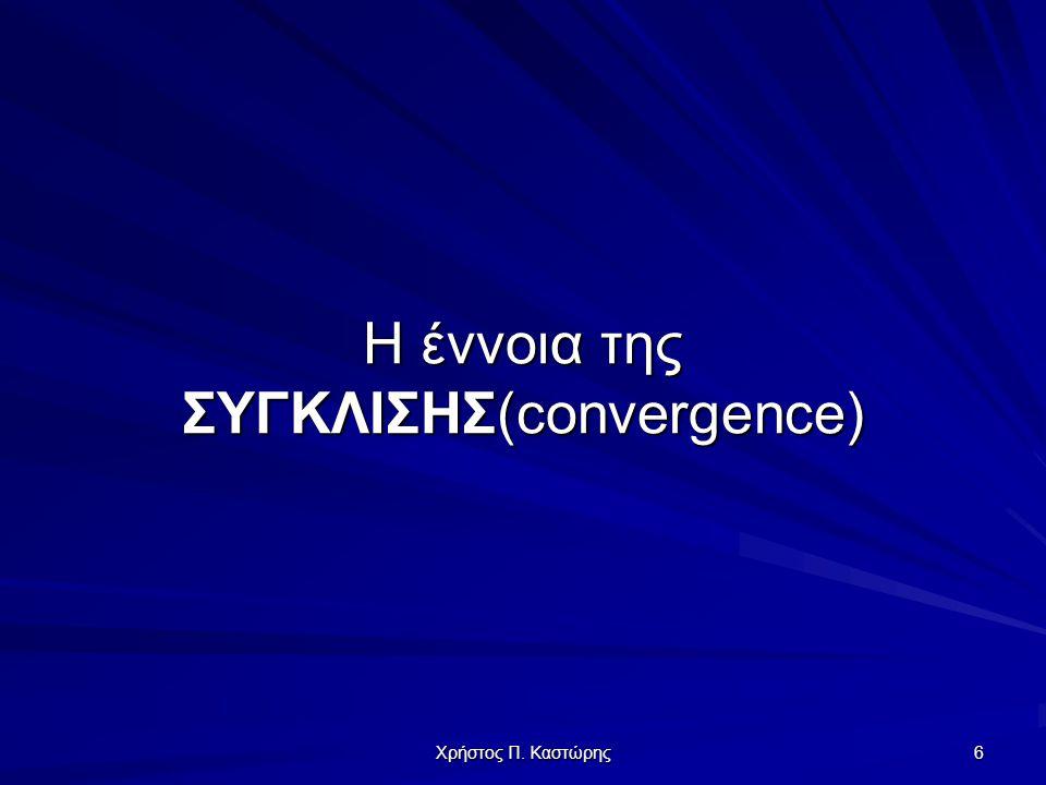 Χρήστος Π. Καστώρης 6 Η έννοια της ΣΥΓΚΛΙΣΗΣ(convergence)