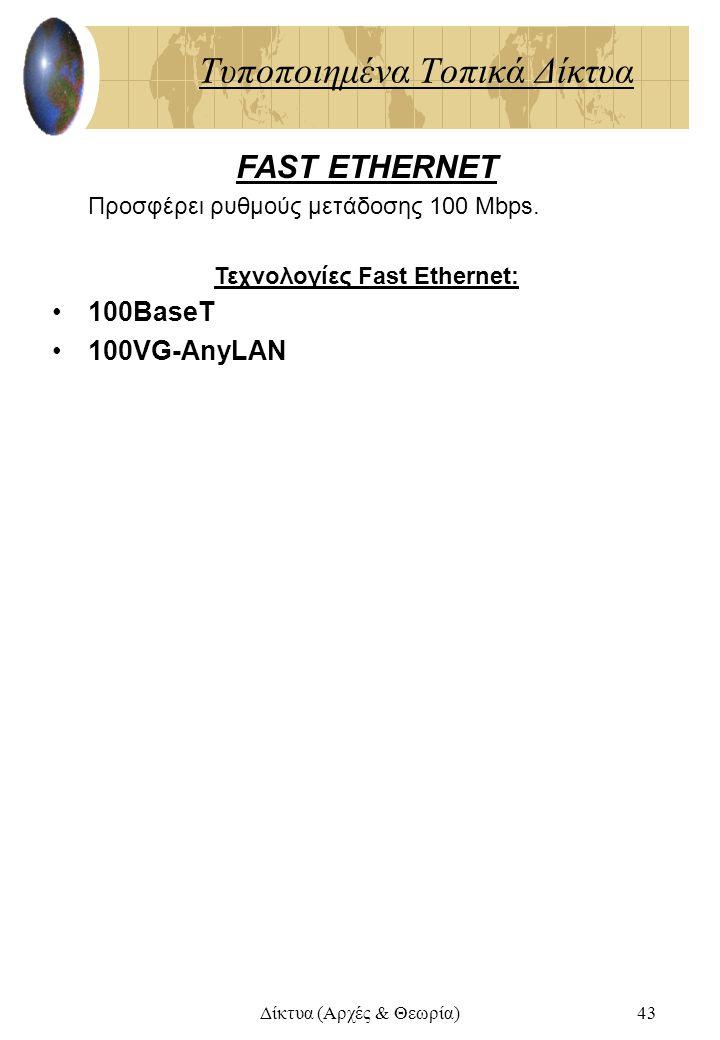 Δίκτυα (Αρχές & Θεωρία)43 Τυποποιημένα Τοπικά Δίκτυα FAST ETHERNET Προσφέρει ρυθμούς μετάδοσης 100 Mbps. Τεχνολογίες Fast Ethernet: 100BaseT 100VG-Any