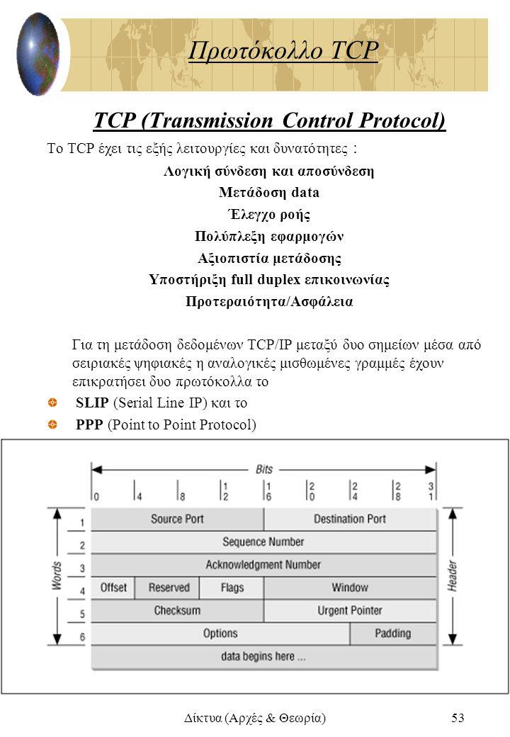 Δίκτυα (Αρχές & Θεωρία)53 Πρωτόκολλο TCP TCP (Transmission Control Protocol) To TCP έχει τις εξής λειτουργίες και δυνατότητες : Λογική σύνδεση και απο