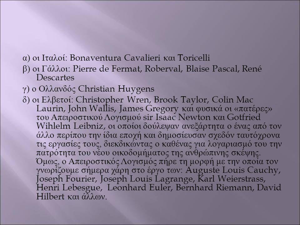 α ) οι Ιταλοί : Bonaventura Cavalieri και Toricelli β ) οι Γάλλοι : Pierre de Fermat, Roberval, Blaise Pascal, René Descartes γ ) ο Ολλανδός Christian