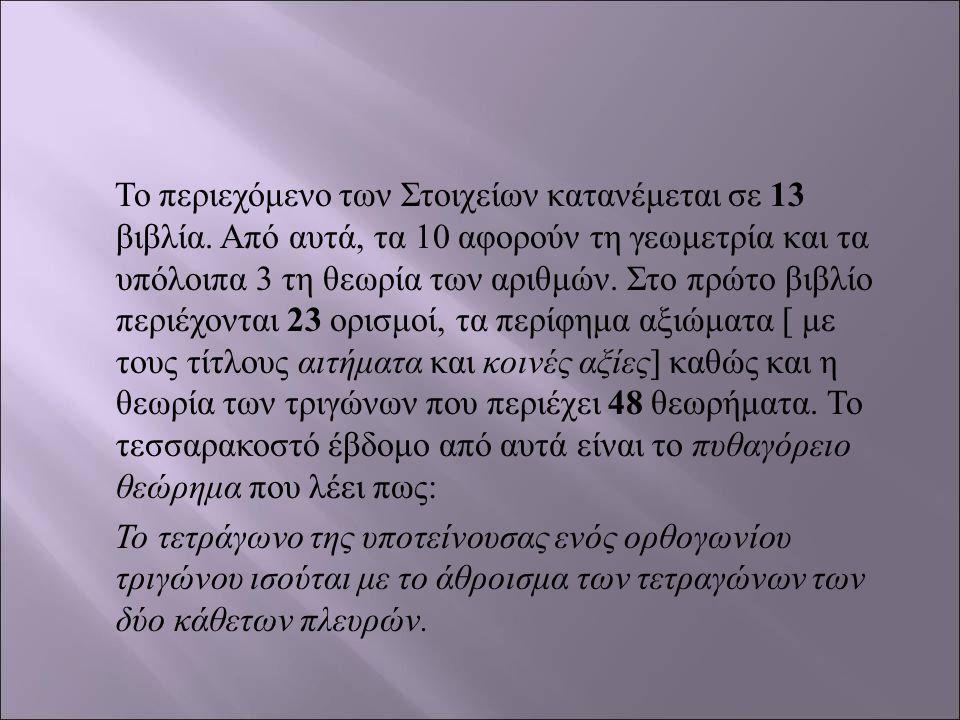 Το περιεχόμενο των Στοιχείων κατανέμεται σε 13 βιβλία. Από αυτά, τα 10 αφορούν τη γεωμετρία και τα υπόλοιπα 3 τη θεωρία των αριθμών. Στο πρώτο βιβλίο