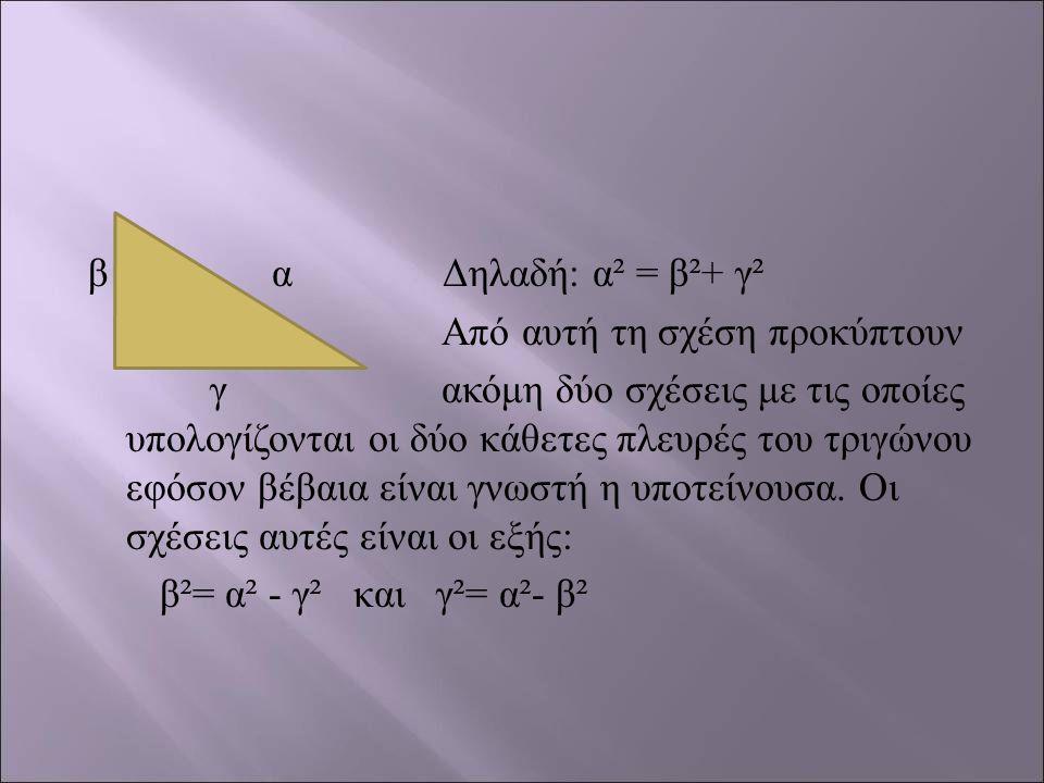 β α Δηλαδή : α ² = β ²+ γ ² Από αυτή τη σχέση προκύπτουν γ ακόμη δύο σχέσεις με τις οποίες υπολογίζονται οι δύο κάθετες πλευρές του τριγώνου εφόσον βέ