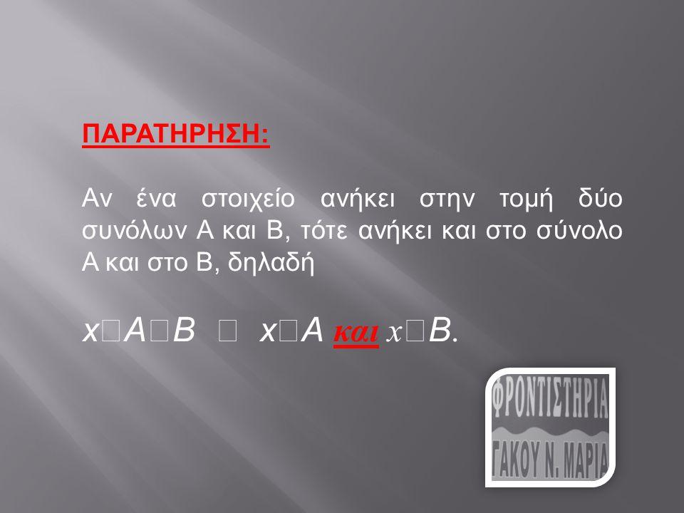 ΠΑΡΑΤΗΡΗΣΗ: Αν ένα στοιχείο ανήκει στην τομή δύο συνόλων Α και Β, τότε ανήκει και στο σύνολο Α και στο Β, δηλαδή x  A  B  x  A και x  B.