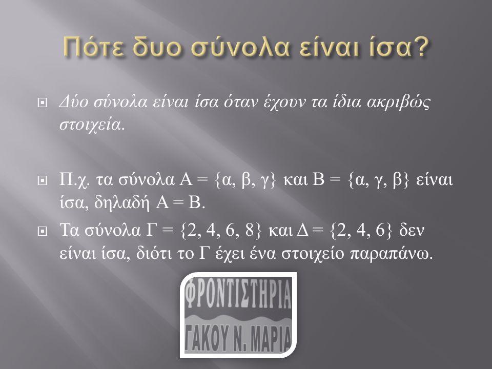  Δύο σύνολα είναι ίσα όταν έχουν τα ίδια ακριβώς στοιχεία.  Π. χ. τα σύνολα Α = { α, β, γ } και Β = { α, γ, β } είναι ίσα, δηλαδή Α = Β.  Τα σύνολα