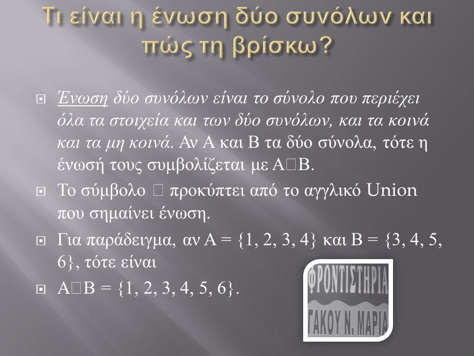  Ένωση δύο συνόλων είναι το σύνολο που περιέχει όλα τα στοιχεία και των δύο συνόλων, και τα κοινά και τα μη κοινά. Αν Α και Β τα δύο σύνολα, τότε η έ