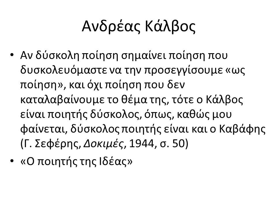 Ανδρέας Κάλβος Αν δύσκολη ποίηση σημαίνει ποίηση που δυσκολευόμαστε να την προσεγγίσουμε «ως ποίηση», και όχι ποίηση που δεν καταλαβαίνουμε το θέμα της, τότε ο Κάλβος είναι ποιητής δύσκολος, όπως, καθώς μου φαίνεται, δύσκολος ποιητής είναι και ο Καβάφης (Γ.