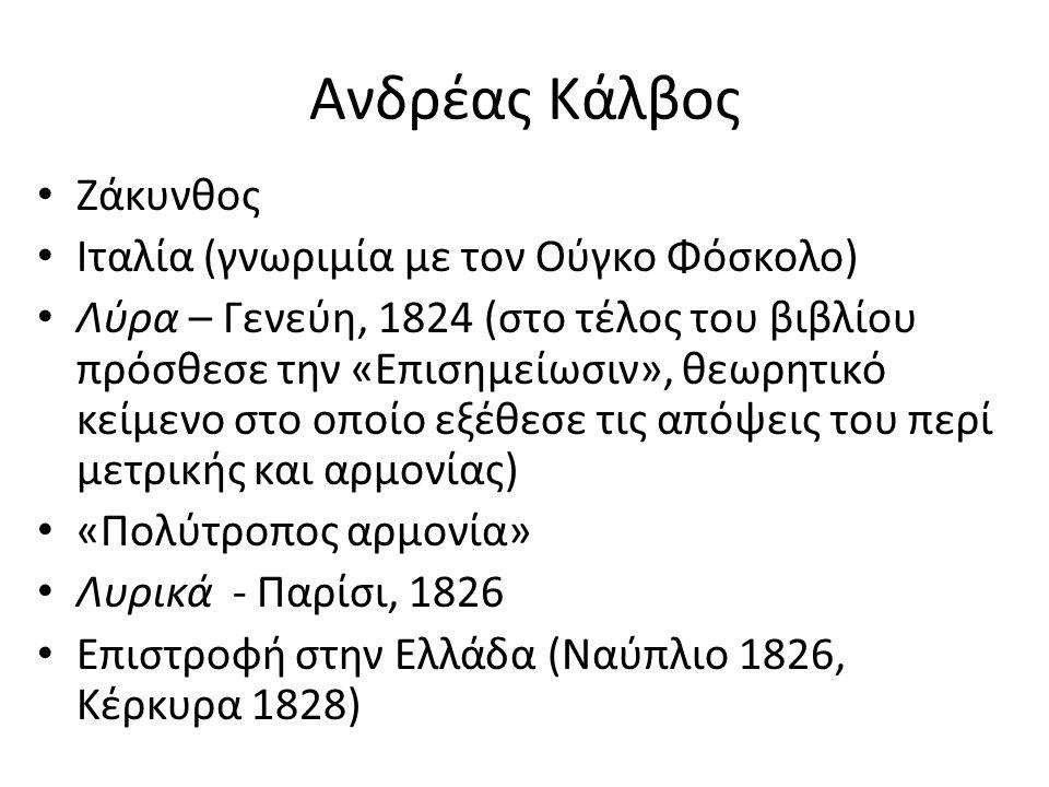 Ανδρέας Κάλβος Ζάκυνθος Ιταλία (γνωριμία με τον Ούγκο Φόσκολο) Λύρα – Γενεύη, 1824 (στο τέλος του βιβλίου πρόσθεσε την «Επισημείωσιν», θεωρητικό κείμενο στο οποίο εξέθεσε τις απόψεις του περί μετρικής και αρμονίας) «Πολύτροπος αρμονία» Λυρικά - Παρίσι, 1826 Επιστροφή στην Ελλάδα (Ναύπλιο 1826, Κέρκυρα 1828)