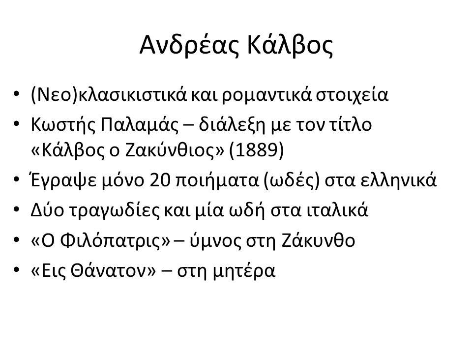 Ανδρέας Κάλβος (Νεο)κλασικιστικά και ρομαντικά στοιχεία Κωστής Παλαμάς – διάλεξη με τον τίτλο «Κάλβος ο Ζακύνθιος» (1889) Έγραψε μόνο 20 ποιήματα (ωδές) στα ελληνικά Δύο τραγωδίες και μία ωδή στα ιταλικά «Ο Φιλόπατρις» – ύμνος στη Ζάκυνθο «Εις Θάνατον» – στη μητέρα