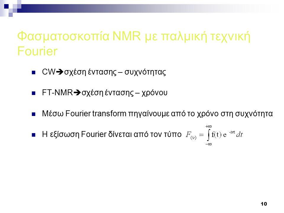 10 Φασματοσκοπία NMR με παλμική τεχνική Fourier CW  σχέση έντασης – συχνότητας FT-NMR  σχέση έντασης – χρόνου Μέσω Fourier transform πηγαίνουμε από