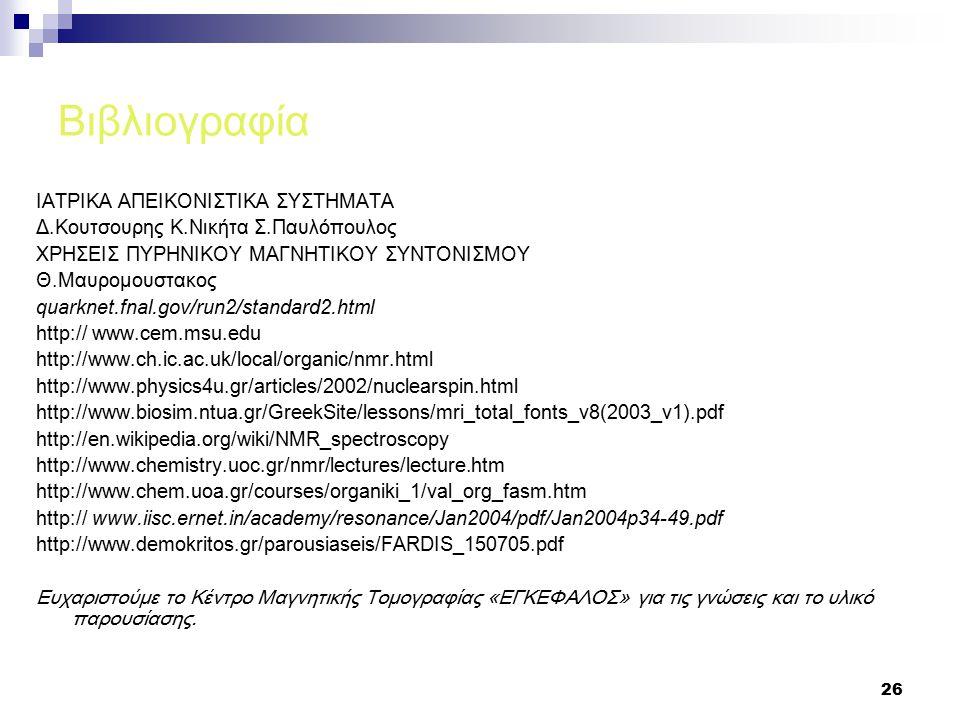 26 Βιβλιογραφία ΙΑΤΡΙΚΑ ΑΠΕΙΚΟΝΙΣΤΙΚΑ ΣΥΣΤΗΜΑΤΑ Δ.Κουτσουρης Κ.Νικήτα Σ.Παυλόπουλος ΧΡΗΣΕΙΣ ΠΥΡΗΝΙΚΟΥ ΜΑΓΝΗΤΙΚΟΥ ΣΥΝΤΟΝΙΣΜΟΥ Θ.Μαυρομουστακος quarknet.fnal.gov/run2/standard2.html http:// www.cem.msu.edu http://www.ch.ic.ac.uk/local/organic/nmr.html http://www.physics4u.gr/articles/2002/nuclearspin.html http://www.biosim.ntua.gr/GreekSite/lessons/mri_total_fonts_v8(2003_v1).pdf http://en.wikipedia.org/wiki/NMR_spectroscopy http://www.chemistry.uoc.gr/nmr/lectures/lecture.htm http://www.chem.uoa.gr/courses/organiki_1/val_org_fasm.htm http:// www.iisc.ernet.in/academy/resonance/Jan2004/pdf/Jan2004p34-49.pdf http://www.demokritos.gr/parousiaseis/FARDIS_150705.pdf Ευχαριστούμε το Κέντρο Μαγνητικής Τομογραφίας «ΕΓΚΕΦΑΛΟΣ» για τις γνώσεις και το υλικό παρουσίασης.