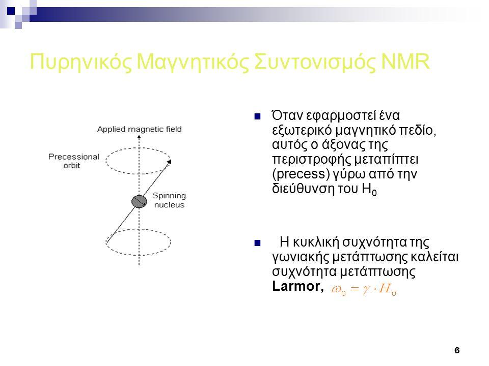 6 Πυρηνικός Μαγνητικός Συντονισμός NMR Όταν εφαρμοστεί ένα εξωτερικό μαγνητικό πεδίο, αυτός ο άξονας της περιστροφής μεταπίπτει (precess) γύρω από την διεύθυνση του Η 0 Η κυκλική συχνότητα της γωνιακής μετάπτωσης καλείται συχνότητα μετάπτωσης Larmor,