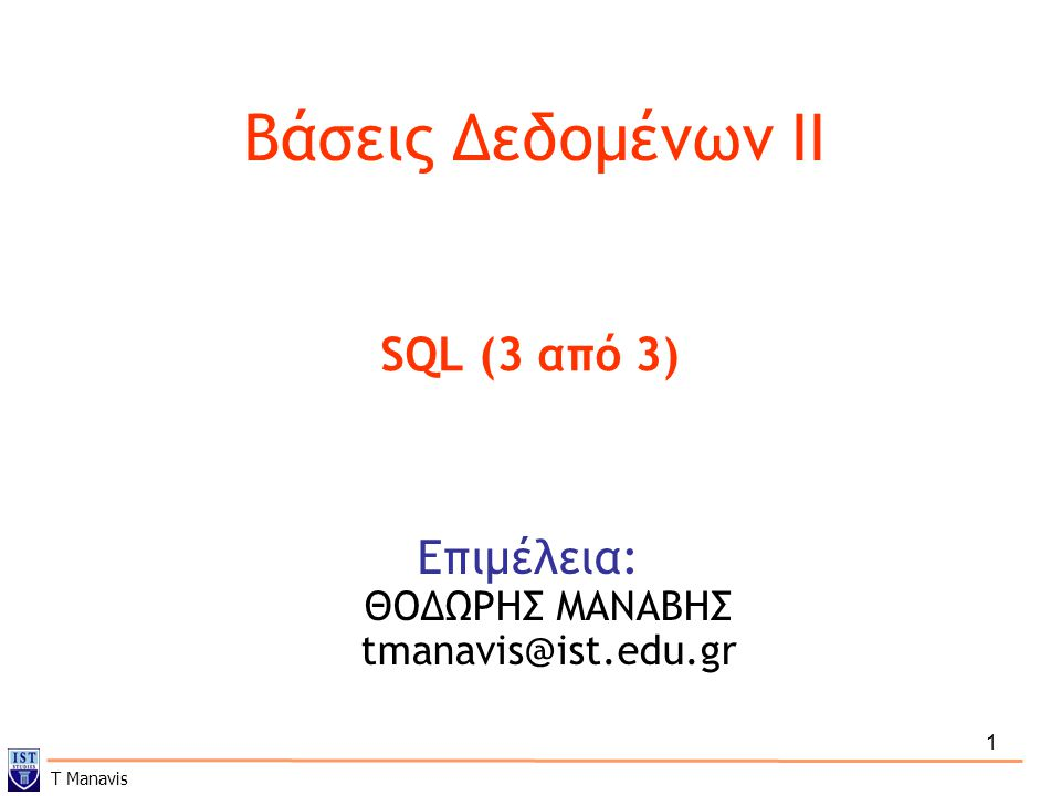 1 Βάσεις Δεδομένων ΙI Επιμέλεια: ΘΟΔΩΡΗΣ ΜΑΝΑΒΗΣ tmanavis@ist.edu.gr SQL (3 από 3) T Manavis