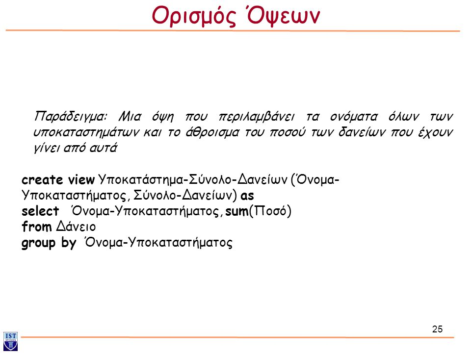 25 Παράδειγμα: Μια όψη που περιλαμβάνει τα ονόματα όλων των υποκαταστημάτων και το άθροισμα του ποσού των δανείων που έχουν γίνει από αυτά create view Υποκατάστημα-Σύνολο-Δανείων (Όνομα- Υποκαταστήματος, Σύνολο-Δανείων) as select Όνομα-Υποκαταστήματος, sum(Ποσό) from Δάνειο group by Όνομα-Υποκαταστήματος Ορισμός Όψεων