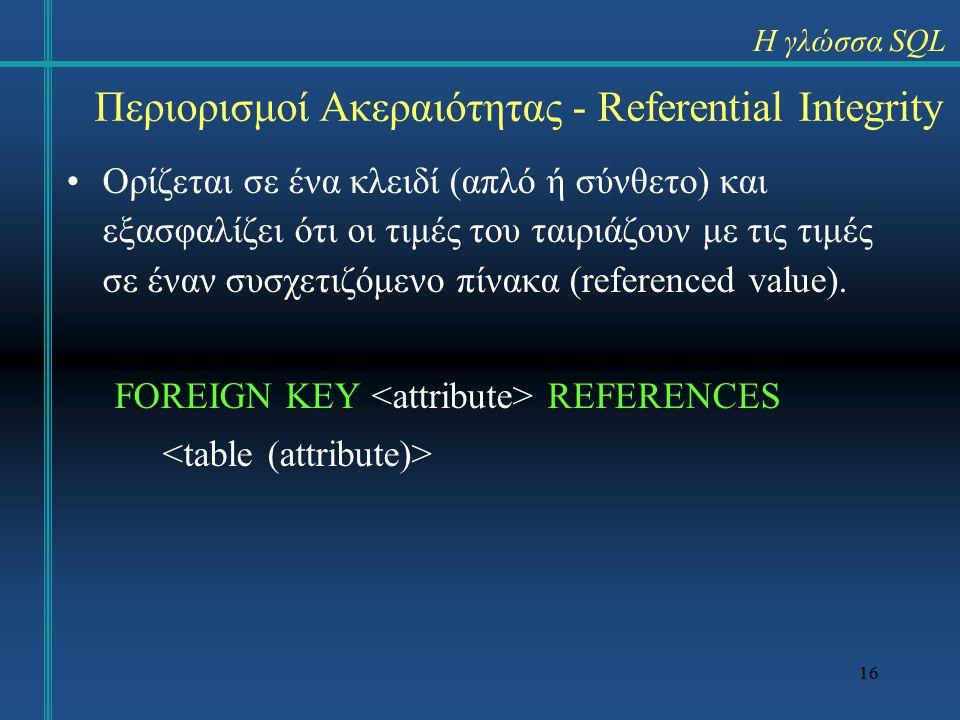 16 Περιορισμοί Ακεραιότητας - Referential Integrity Ορίζεται σε ένα κλειδί (απλό ή σύνθετο) και εξασφαλίζει ότι οι τιμές του ταιριάζουν με τις τιμές σε έναν συσχετιζόμενο πίνακα (referenced value).