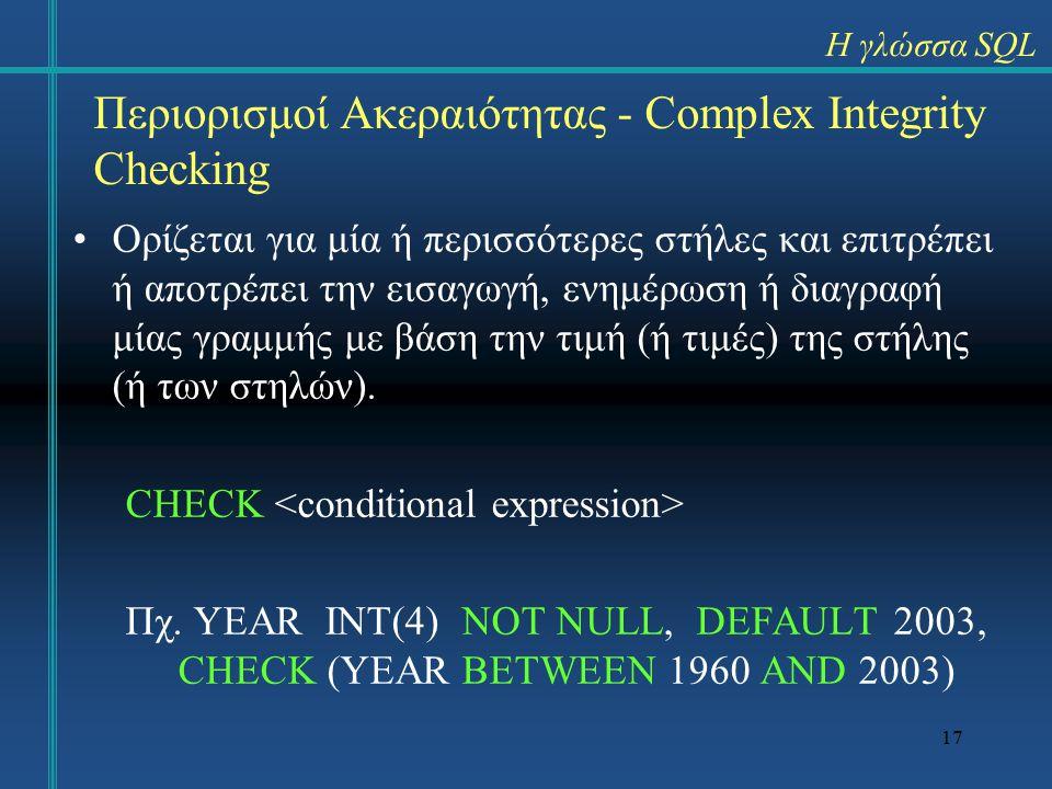17 Περιορισμοί Ακεραιότητας - Complex Integrity Checking Ορίζεται για μία ή περισσότερες στήλες και επιτρέπει ή αποτρέπει την εισαγωγή, ενημέρωση ή διαγραφή μίας γραμμής με βάση την τιμή (ή τιμές) της στήλης (ή των στηλών).
