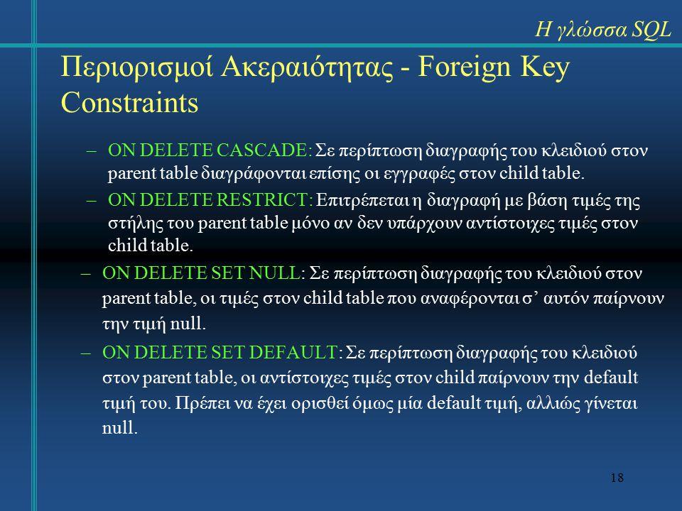 18 Περιορισμοί Ακεραιότητας - Foreign Key Constraints –ON DELETΕ CASCADE: Σε περίπτωση διαγραφής του κλειδιού στον parent table διαγράφονται επίσης οι εγγραφές στον child table.
