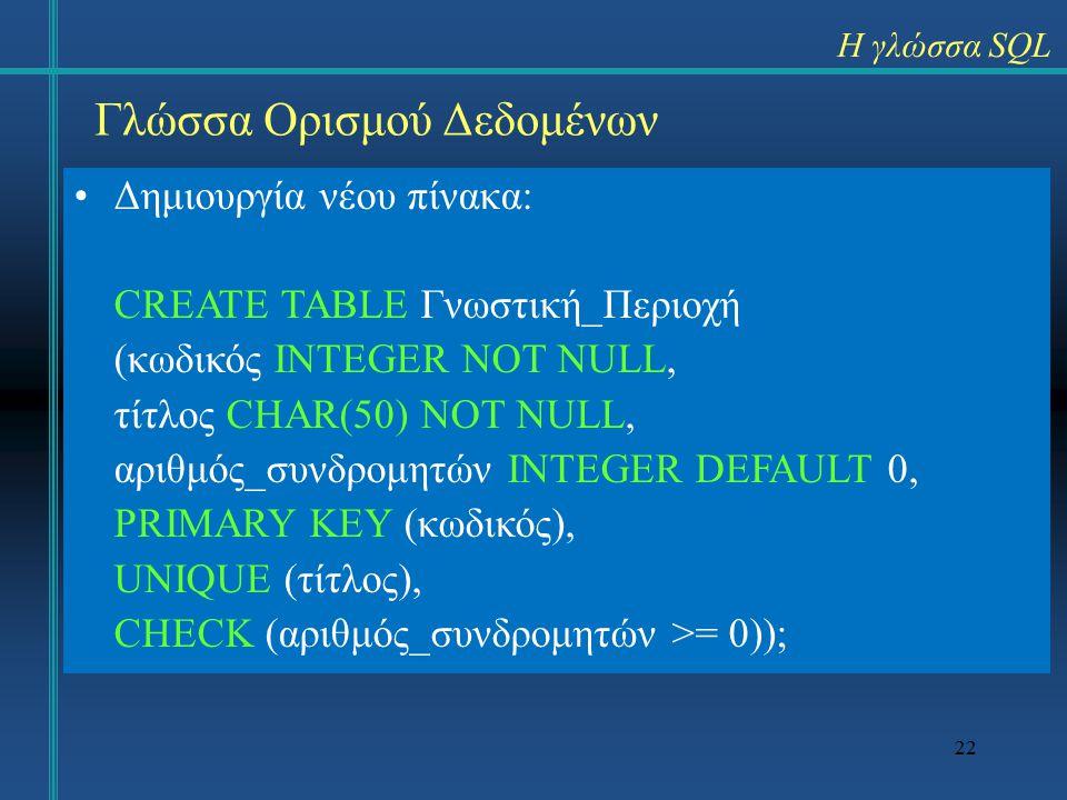 22 Γλώσσα Ορισμού Δεδομένων Δημιουργία νέου πίνακα: CREATE TABLE Γνωστική_Περιοχή (κωδικός INTEGER NOT NULL, τίτλος CHAR(50) NOT NULL, αριθμός_συνδρομητών INTEGER DEFAULT 0, PRIMARY KEY (κωδικός), UNIQUE (τίτλος), CHECK (αριθμός_συνδρομητών >= 0)); Η γλώσσα SQL