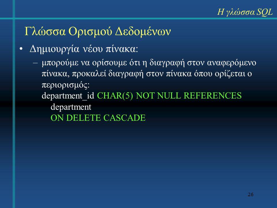 26 Γλώσσα Ορισμού Δεδομένων Η γλώσσα SQL Δημιουργία νέου πίνακα: –μπορούμε να ορίσουμε ότι η διαγραφή στον αναφερόμενο πίνακα, προκαλεί διαγραφή στον πίνακα όπου ορίζεται ο περιορισμός: department_id CHAR(5) NOT NULL REFERENCES department ON DELETE CASCADE