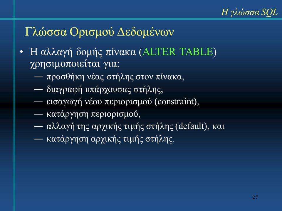 27 Γλώσσα Ορισμού Δεδομένων Η αλλαγή δομής πίνακα (ALTER TABLE) χρησιμοποιείται για: ―προσθήκη νέας στήλης στον πίνακα, ―διαγραφή υπάρχουσας στήλης, ―εισαγωγή νέου περιορισμού (constraint), ―κατάργηση περιορισμού, ―αλλαγή της αρχικής τιμής στήλης (default), και ―κατάργηση αρχικής τιμής στήλης.