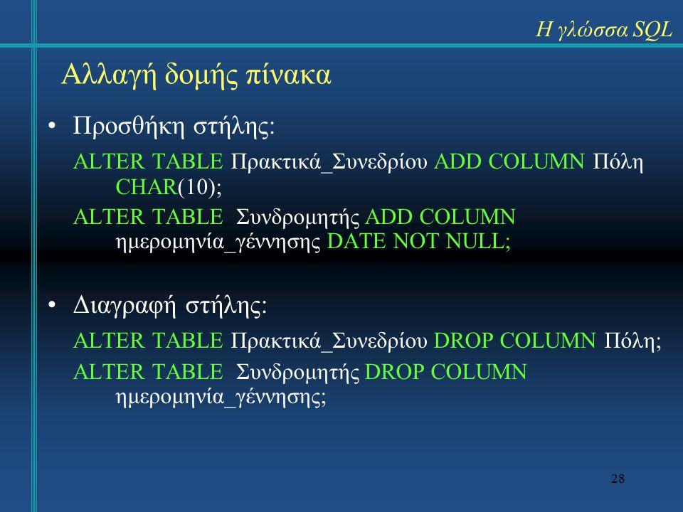 28 Αλλαγή δομής πίνακα Προσθήκη στήλης: ALTER TABLE Πρακτικά_Συνεδρίου ADD COLUMN Πόλη CHAR(10); ALTER TABLE Συνδρομητής ADD COLUMN ημερομηνία_γέννησης DATE NOT NULL; Διαγραφή στήλης: ALTER TABLE Πρακτικά_Συνεδρίου DROP COLUMN Πόλη; ALTER TABLE Συνδρομητής DROP COLUMN ημερομηνία_γέννησης; Η γλώσσα SQL