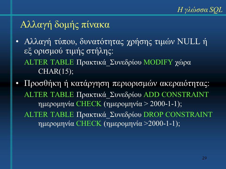 29 Αλλαγή δομής πίνακα Αλλαγή τύπου, δυνατότητας χρήσης τιμών NULL ή εξ ορισμού τιμής στήλης: ALTER TABLE Πρακτικά_Συνεδρίου MODIFY χώρα CHAR(15); Προσθήκη ή κατάργηση περιορισμών ακεραιότητας: ALTER TABLE Πρακτικά_Συνεδρίου ADD CONSTRAINT ημερομηνία CHECK (ημερομηνία > 2000-1-1); ALTER TABLE Πρακτικά_Συνεδρίου DROP CONSTRAINT ημερομηνία CHECK (ημερομηνία >2000-1-1); Η γλώσσα SQL