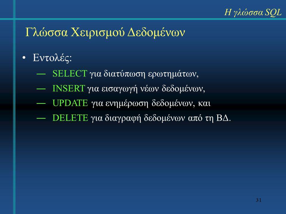 31 Γλώσσα Χειρισμού Δεδομένων Εντολές: ―SELECT για διατύπωση ερωτημάτων, ―INSERT για εισαγωγή νέων δεδομένων, ―UPDATE για ενημέρωση δεδομένων, και ―DELETE για διαγραφή δεδομένων από τη ΒΔ.