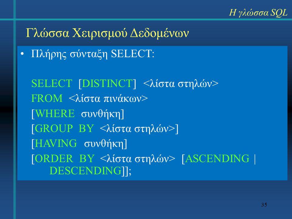 35 Γλώσσα Χειρισμού Δεδομένων Πλήρης σύνταξη SELECT: SELECT [DISTINCT] FROM [WHERE συνθήκη] [GROUP BY ] [HAVING συνθήκη] [ORDER BY [ASCENDING | DESCENDING]]; Η γλώσσα SQL