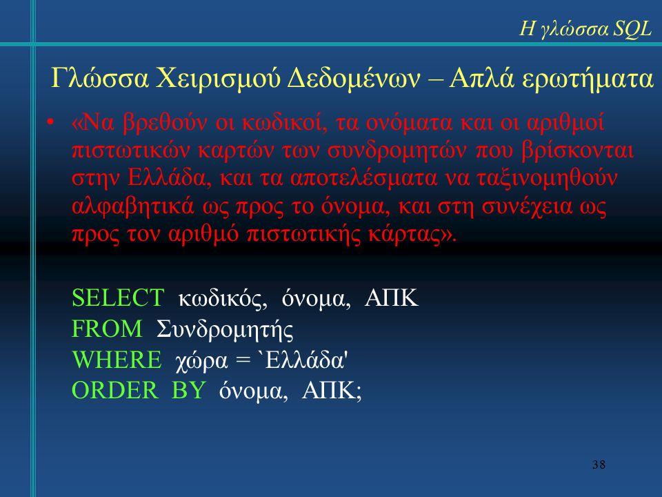 38 Γλώσσα Χειρισμού Δεδομένων – Απλά ερωτήματα «Να βρεθούν οι κωδικοί, τα ονόματα και οι αριθμοί πιστωτικών καρτών των συνδρομητών που βρίσκονται στην Ελλάδα, και τα αποτελέσματα να ταξινομηθούν αλφαβητικά ως προς το όνομα, και στη συνέχεια ως προς τον αριθμό πιστωτικής κάρτας».