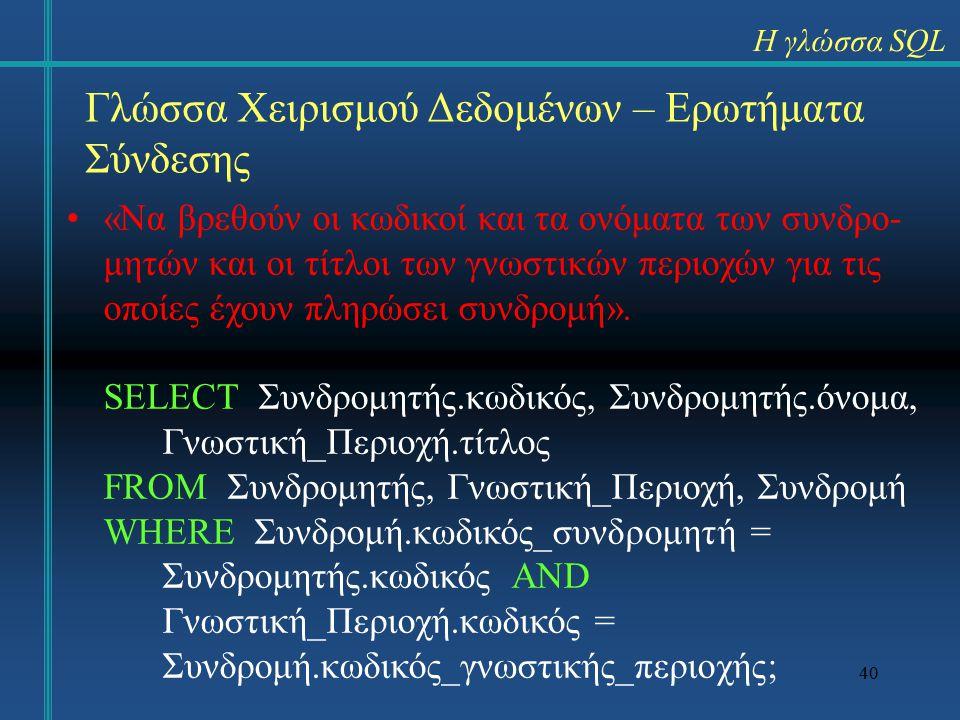 40 Γλώσσα Χειρισμού Δεδομένων – Ερωτήματα Σύνδεσης «Να βρεθούν οι κωδικοί και τα ονόματα των συνδρο- μητών και οι τίτλοι των γνωστικών περιοχών για τις οποίες έχουν πληρώσει συνδρομή».
