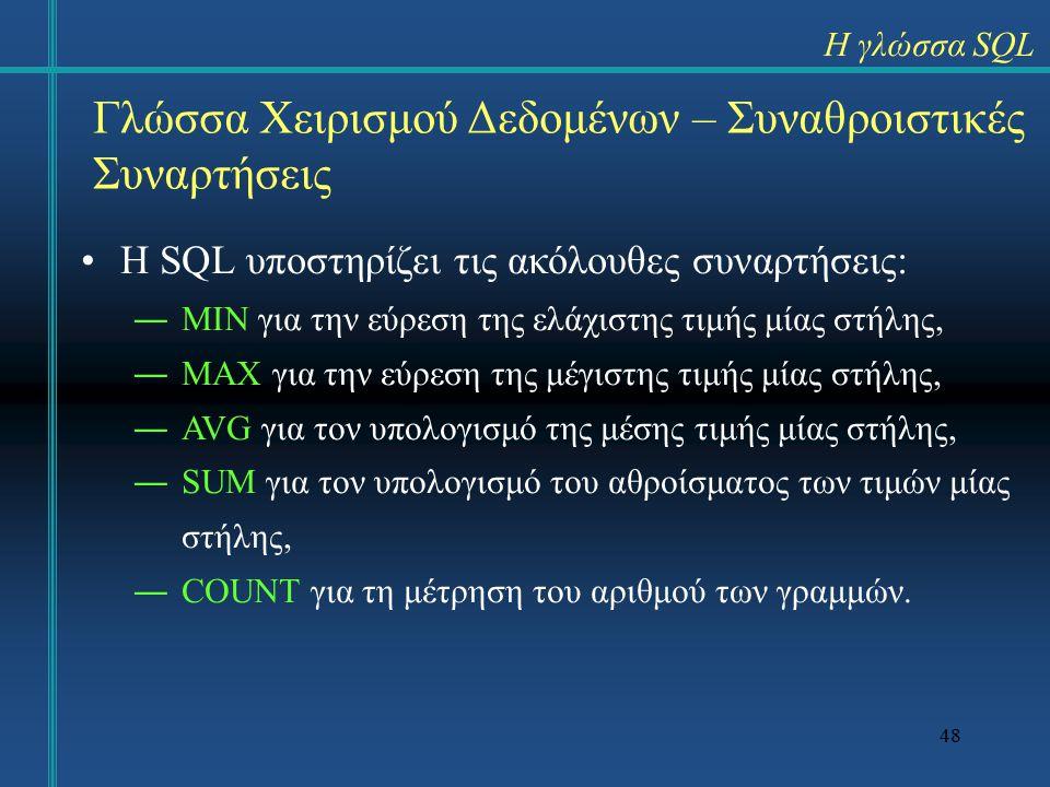 48 Γλώσσα Χειρισμού Δεδομένων – Συναθροιστικές Συναρτήσεις Η SQL υποστηρίζει τις ακόλουθες συναρτήσεις: ―ΜΙΝ για την εύρεση της ελάχιστης τιμής μίας στήλης, ―MAX για την εύρεση της μέγιστης τιμής μίας στήλης, ―AVG για τον υπολογισμό της μέσης τιμής μίας στήλης, ―SUM για τον υπολογισμό του αθροίσματος των τιμών μίας στήλης, ―COUNT για τη μέτρηση του αριθμού των γραμμών.