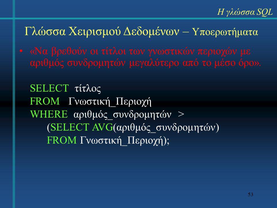 53 Γλώσσα Χειρισμού Δεδομένων – Υποερωτήματα «Να βρεθούν οι τίτλοι των γνωστικών περιοχών με αριθμός συνδρομητών μεγαλύτερο από το μέσο όρο».