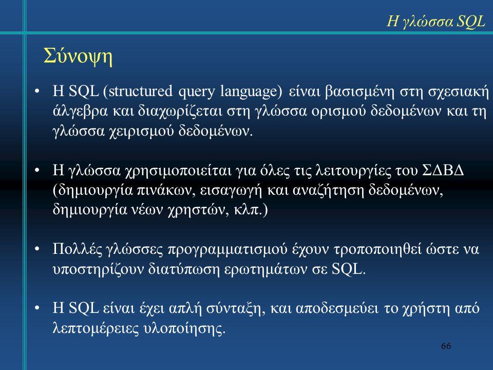 66 Σύνοψη Η SQL (structured query language) είναι βασισμένη στη σχεσιακή άλγεβρα και διαχωρίζεται στη γλώσσα ορισμού δεδομένων και τη γλώσσα χειρισμού δεδομένων.