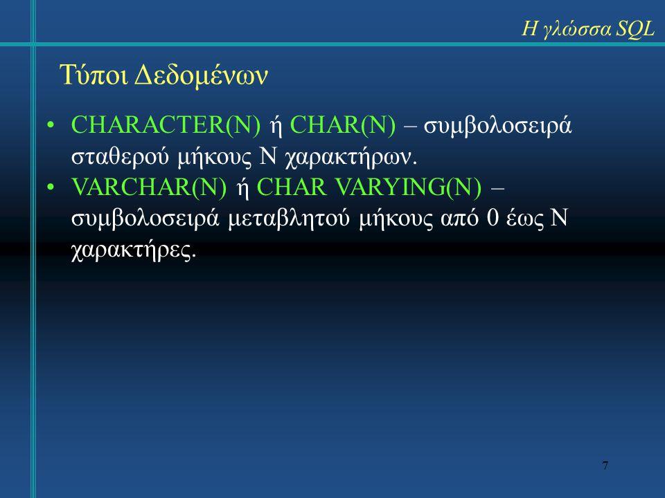 7 Η γλώσσα SQL Τύποι Δεδομένων CHARACTER(N) ή CHAR(N) – συμβολοσειρά σταθερού μήκους N χαρακτήρων.