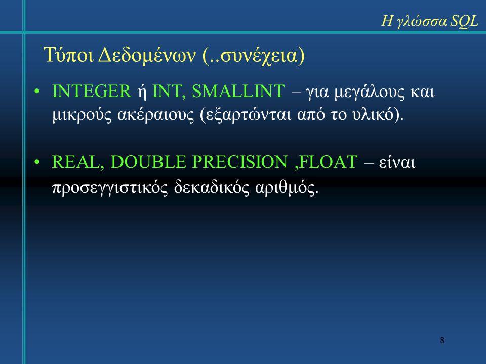 8 Η γλώσσα SQL Τύποι Δεδομένων (..συνέχεια) INTEGER ή ΙΝΤ, SMALLINT – για μεγάλους και μικρούς ακέραιους (εξαρτώνται από το υλικό).