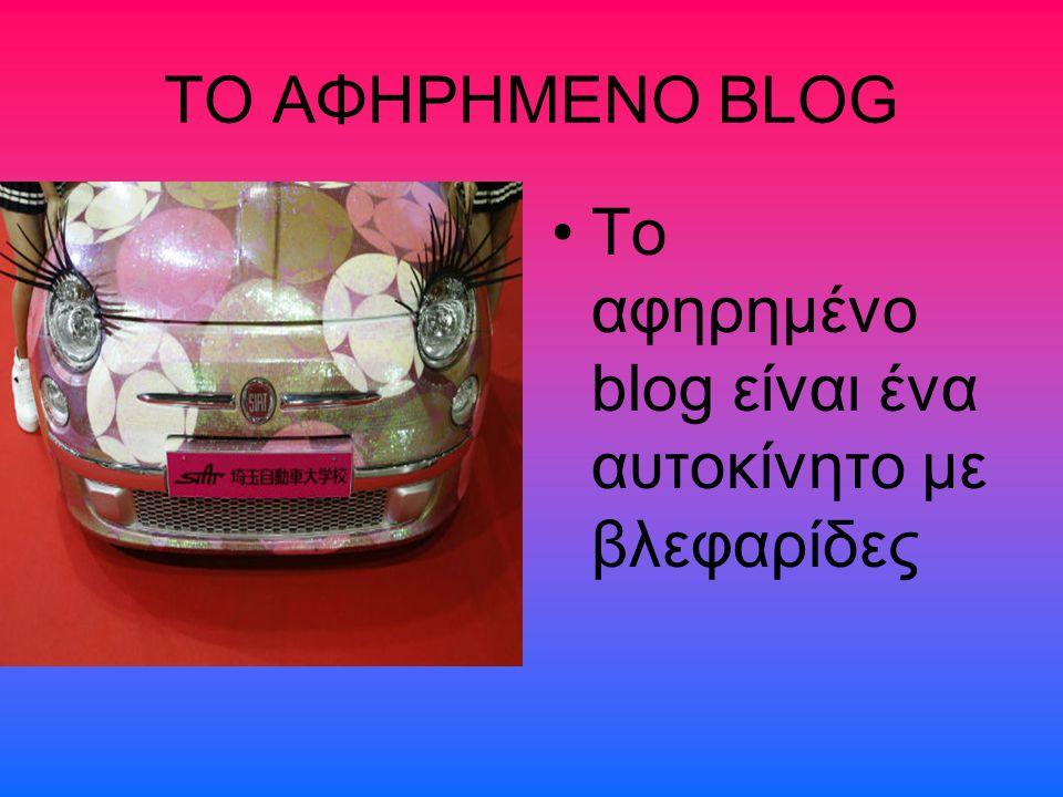 ΤΟ ΑΦΗΡΗΜΕΝΟ BLOG To αφηρημένο blog είναι ένα αυτοκίνητο με βλεφαρίδες