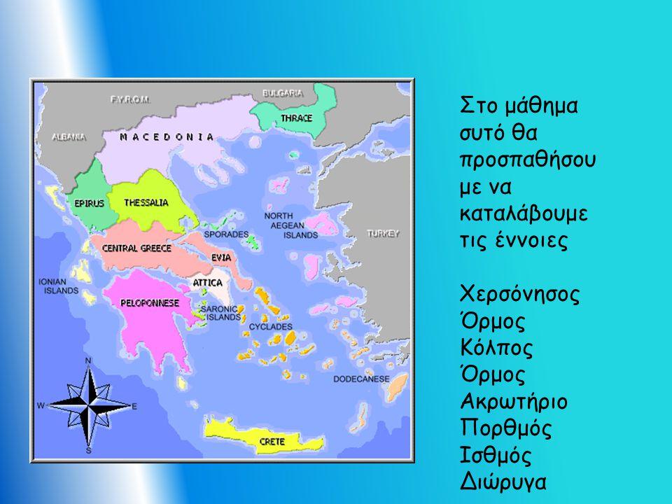 Στο μάθημα συτό θα προσπαθήσου με να καταλάβουμε τις έννοιες Χερσόνησος Όρμος Κόλπος Όρμος Ακρωτήριο Πορθμός Ισθμός Διώρυγα