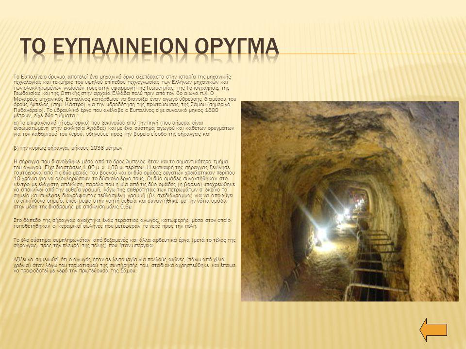 Το Ευπαλίνειο όρυγμα αποτελεί ένα μηχανικό έργο αξεπέραστο στην ιστορία της μηχανικής τεχνολογίας και τεκμήριο του υψηλού επίπεδου τεχνογνωσίας των Ελλήνων μηχανικών και των ολοκληρωμένων γνώσεών τους στην εφαρμογή της Γεωμετρίας, της Τοπογραφίας, της Γεωδαισίας και της Οπτικής στην αρχαία Ελλάδα πολύ πριν από τον 6ο αιώνα π.Χ.