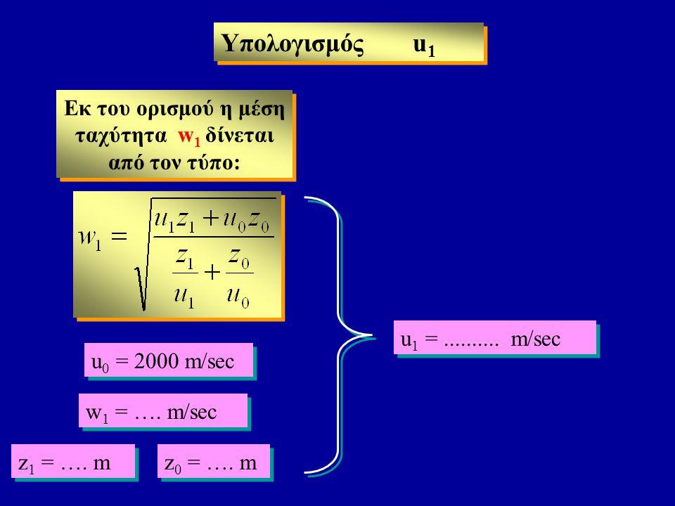 Υπολογισμός u 1 Eκ του ορισμού η μέση ταχύτητα w 1 δίνεται από τον τύπο: u 0 = 2000 m/sec z 0 = …. m z 1 = …. m u 1 =.......... m/sec w 1 = …. m/sec