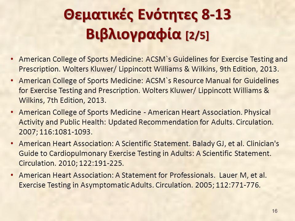 Θεματικές Ενότητες 8-13 Βιβλιογραφία [2/5] American College of Sports Medicine: ACSM`s Guidelines for Exercise Testing and Prescription. Wolters Kluwe