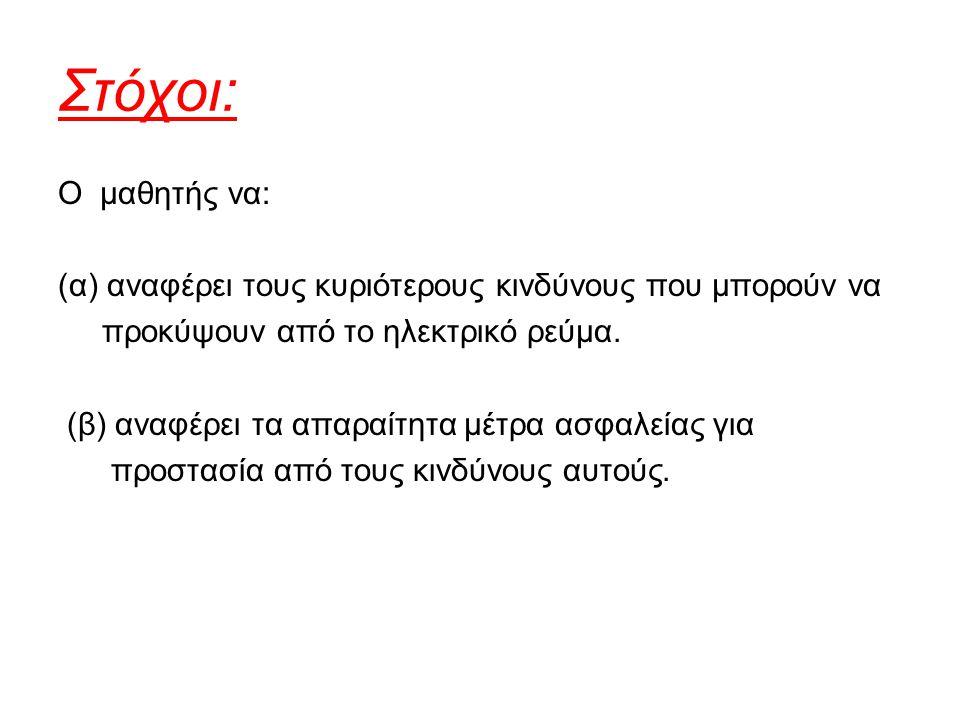 Στόχοι: Ο μαθητής να: (α) αναφέρει τους κυριότερους κινδύνους που μπορούν να προκύψουν από το ηλεκτρικό ρεύμα.