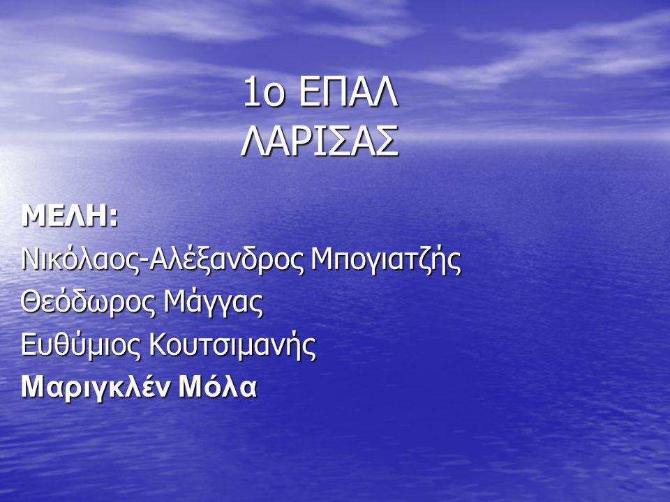 1o ΕΠΑΛ ΛΑΡΙΣΑΣ ΜΕΛΗ: Νικόλαος-Αλέξανδρος Μπογιατζής Θεόδωρος Μάγγας Ευθύμιος Κουτσιμανής Μαριγκλέν Μόλα