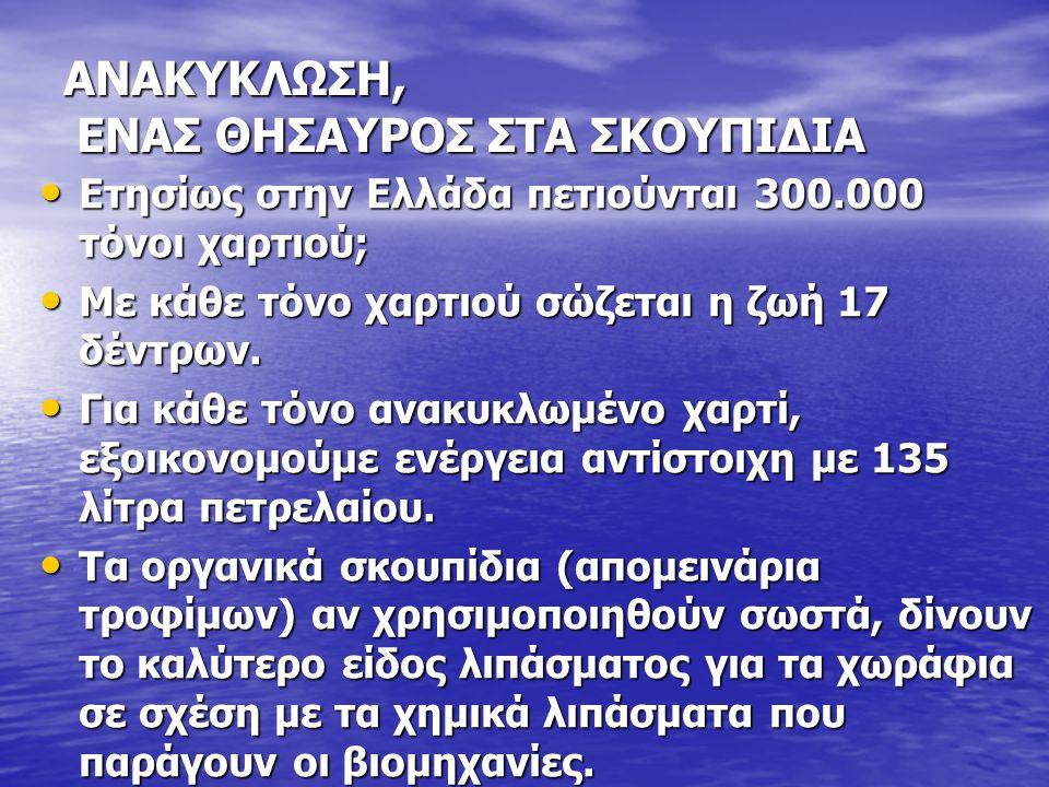ΑΝΑΚΥΚΛΩΣΗ, ΕΝΑΣ ΘΗΣΑΥΡΟΣ ΣΤΑ ΣΚΟΥΠΙΔΙΑ Ετησίως στην Ελλάδα πετιούνται 300.000 τόνοι χαρτιού; Ετησίως στην Ελλάδα πετιούνται 300.000 τόνοι χαρτιού; Με