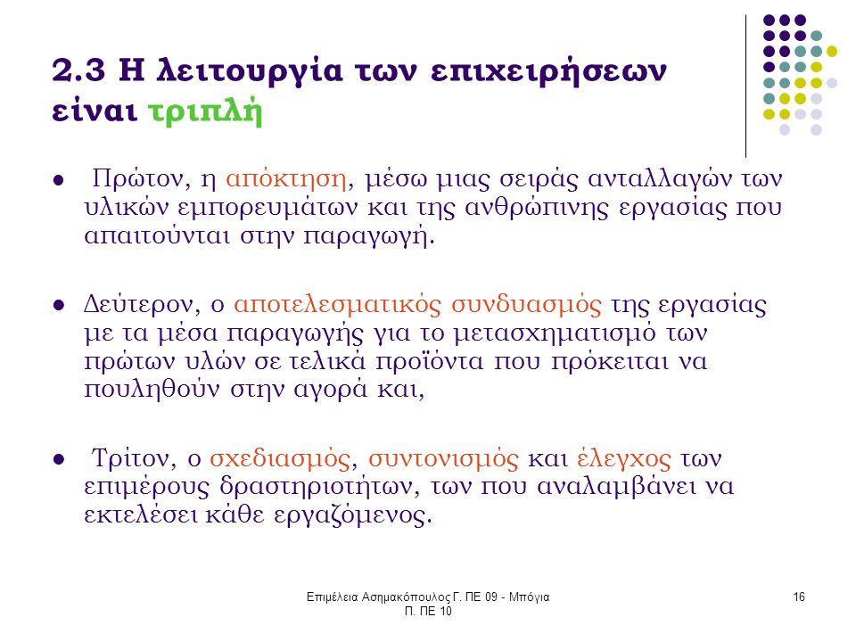 Επιμέλεια Ασημακόπουλος Γ. ΠΕ 09 - Μπόγια Π. ΠΕ 10 16 2.3 Η λειτουργία των επιχειρήσεων είναι τριπλή Πρώτον, η απόκτηση, μέσω μιας σειράς ανταλλαγών τ
