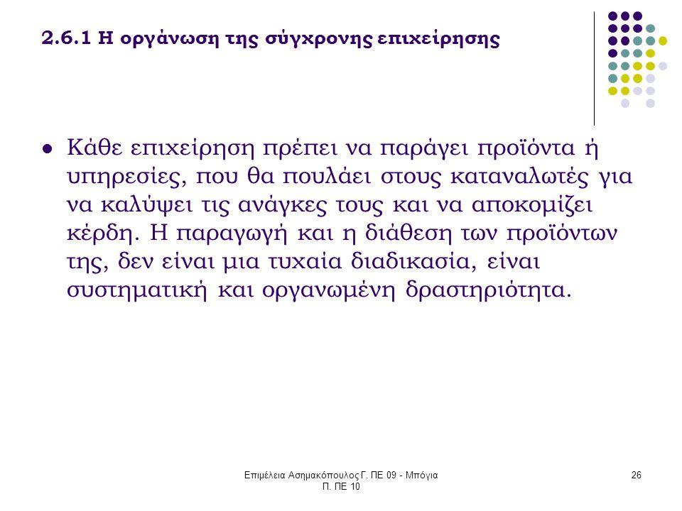Επιμέλεια Ασημακόπουλος Γ. ΠΕ 09 - Μπόγια Π. ΠΕ 10 26 2.6.1 Η οργάνωση της σύγχρονης επιχείρησης Κάθε επιχείρηση πρέπει να παράγει προϊόντα ή υπηρεσίε