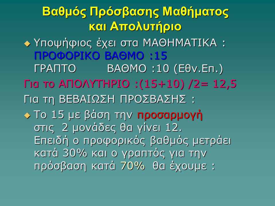 Βαθμός Πρόσβασης Μαθήματος και Απολυτήριο  Υποψήφιος έχει στα ΜΑΘΗΜΑΤΙΚΑ : ΠΡΟΦΟΡΙΚΟ ΒΑΘΜΟ :15 ΓΡΑΠΤΟ ΒΑΘΜΟ :10 (Εθν.Επ.) Για το ΑΠΟΛΥΤΗΡΙΟ :(15+10) /2= 12,5 Για τη ΒΕΒΑΙΩΣΗ ΠΡΟΣΒΑΣΗΣ :  Το 15 με βάση την προσαρμογή στις 2 μονάδες θα γίνει 12.