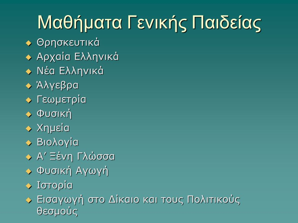 Μαθήματα Γενικής Παιδείας  Θρησκευτικά  Αρχαία Ελληνικά  Νέα Ελληνικά  Άλγεβρα  Γεωμετρία  Φυσική  Χημεία  Βιολογία  A' Ξένη Γλώσσα  Φυσική Αγωγή  Ιστορία  Εισαγωγή στο Δίκαιο και τους Πολιτικούς θεσμούς