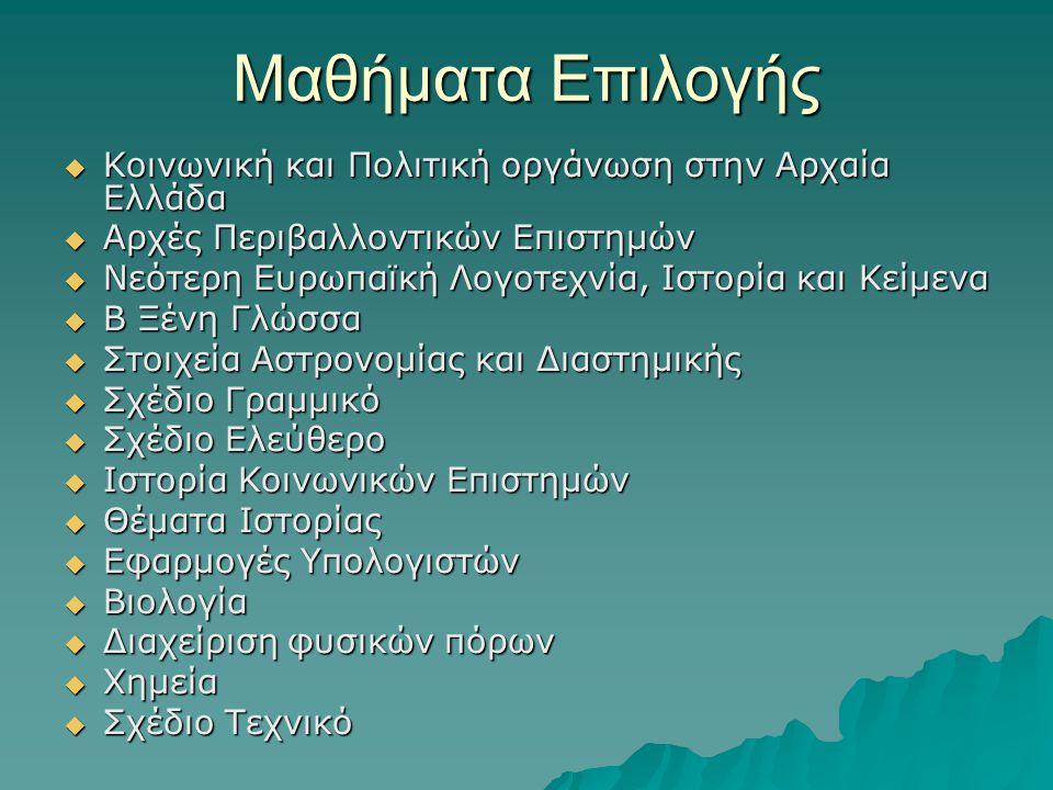 Μαθήματα Επιλογής  Κοινωνική και Πολιτική οργάνωση στην Αρχαία Ελλάδα  Αρχές Περιβαλλοντικών Επιστημών  Νεότερη Ευρωπαϊκή Λογοτεχνία, Ιστορία και Κείμενα  Β Ξένη Γλώσσα  Στοιχεία Αστρονομίας και Διαστημικής  Σχέδιο Γραμμικό  Σχέδιο Ελεύθερο  Ιστορία Κοινωνικών Επιστημών  Θέματα Ιστορίας  Εφαρμογές Υπολογιστών  Βιολογία  Διαχείριση φυσικών πόρων  Χημεία  Σχέδιο Τεχνικό