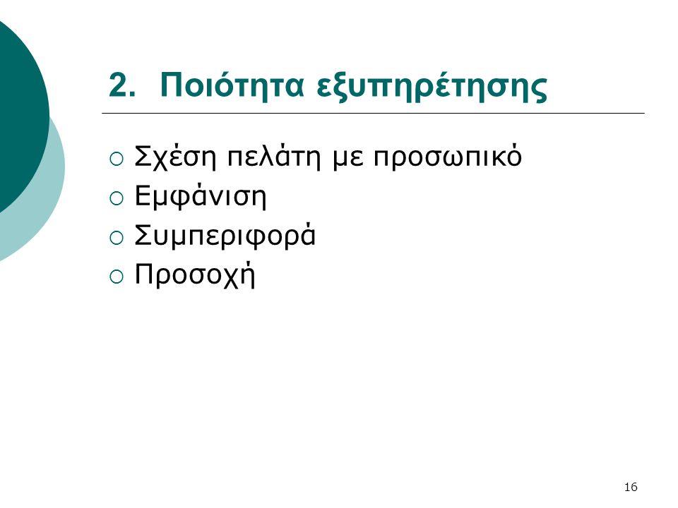 2.Ποιότητα εξυπηρέτησης  Σχέση πελάτη με προσωπικό  Εμφάνιση  Συμπεριφορά  Προσοχή 16